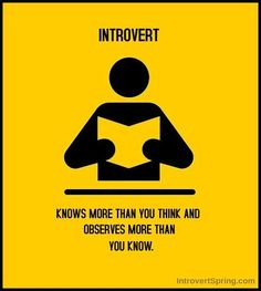 hello people.. don't underestimate the introvert! Extroverts feel the need to inform and educate the introvert