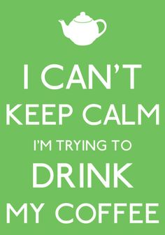 I can't keep calm I'm trying to drink my coffee- by arzu