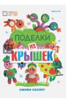 Ольга Гре - Поделки из крышек. Оживи сказку! обложка книги