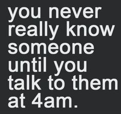 You never really know someone until you talk to them at 4am