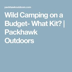 Wild Camping on a Budget- What Kit? | Packhawk Outdoors