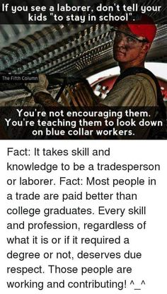 """If you see a laborer, don't tell your kids """"to stay in school"""". ' l You're not encouraging them. You're teaching them to look down on blue collar workers. Fact: It takes skill and knowledge to be a tradesperson or laborer. Fact: Most people in a trade are Great Quotes, Inspirational Quotes, Amazing Quotes, Meaningful Quotes, Truth Hurts, Faith In Humanity, Life Advice, Health Advice, Thought Provoking"""