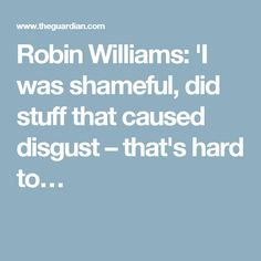 Robin Williams: 'I was shameful, did stuff that caused disgust – that's hard to…