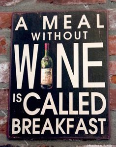 A meal without wine is called breakfast (un repas sans vin, c'est un petit déjeuner)