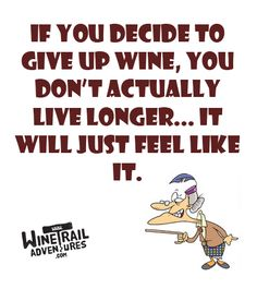 If you decide to give up wine, you don't actually live longer...It will just feel like it!
