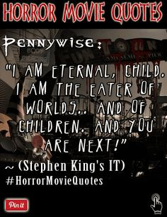 """A wicked quote by Pennywise from Stephen King's horror film """"It"""".  """"I am eternal, child. I am the eater of worlds.. and of children. And you are next!"""" ~  Pennywise(Stephen King's It)  Come follow us on twitter where we tweet daily quotes from horror movies and famous horror directors => https://twitter.com/FXContactLenses/"""