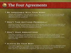 Agreement #1: Be Impeccable With Your Words: Speak with integrity. Say only what you mean. Avoid using the word to speak against yourself or to gossip about others. Use the power of your word in the direction of truth and love.  Agreement #2: Don't Take Anything Personally: Nothing others do is because of you. What others say and do is a projection of their own reality, their own dream. When you are immune to the opinions and actions of others, you won't be the victim of needless suffering…