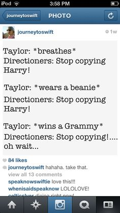 I have no problem with one direction, absolutely no problem, but some of their fans are seriously annoying because they can just hate someone because of a breakup. Seriously. I don't understand it. I mean, they were not meant to be, they are over. Why hate on either one? I honestly don't even think Taylor hurt Harry at all. And let's be honest, did anyone actually think they were going to last?