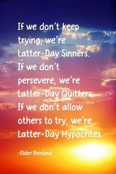 If we don't keep trying we're latter day sinner.  If we don't preserver we're latter day quitters, if we don't allow others to try we're latter hypocrites