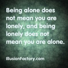Being alone does not mean you are lonely, and being lonely does not mean you are alone. At The Illusion Factory, we search for inspirational thoughts to share with others in our quest to help make the world a more enjoyable place in which to live. We encourage you to please repin the ones that resonate with you and share with others. If you or one of your colleagues need help with interactive marketing, call us at 818-788-9700 x1