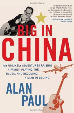 Big in China: My Unlikely Adventures Raising a Family, Playing the Blues, and Becoming a Star in Beijing by Alan Paul