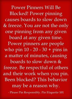 Power Pinners Will Be Blocked! Power pinning causes boards to slow down & freeze. You are not the only one pinning from any given board at any given time. Power pinners are people who pin 10 - 20 - 30 + pins in a matter of minutes, causing boards to slow down & freeze. Be respectful of others and their work when you pin. Been blocked? This behavior may be a reason why.