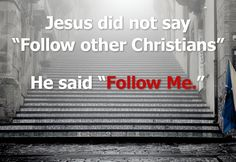 """sermonquotes:  Jesus did not say""""Follow other Christians"""". He said""""Follow Me""""."""