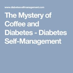 The Mystery of Coffee and Diabetes - Diabetes Self-Management