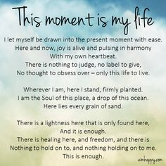"""This is a gentle affirmation to move into the present moment with ease and joy, for this moment is your life. There is nothing else to do here than to be here, to be present with the space you stand in. """"In this moment, there is plenty of time. Self Love Affirmations, Morning Affirmations, Healing Affirmations, Yoga Quotes, Motivational Quotes, Inspirational Quotes, Meditation Quotes, Mantra, Quotes To Live By"""