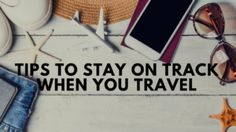 Tips to Stay on Track When You Travel