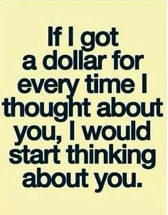 If I got a dollar for every time I thought about you, I would start thinking about you.  Lol