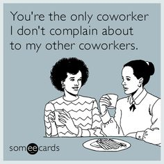 #Workplace: You're the only coworker I don't complain about to my other coworkers.