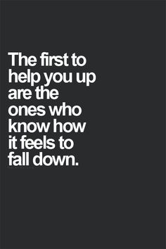 The first to help you up are the ones who know how it feels to fall down