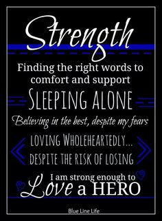 Strength: Finding the right words to comfort and support. Sleeping alone. Believing in the best, despite my fears.despite the risk of losing. I am strong enough to love a hero. Police Girlfriend, Cop Wife, Police Wife Life, Police Family, Correctional Officer Wife, Police Officer Wife, Law Enforcement Wife, Police Quotes, Police Love