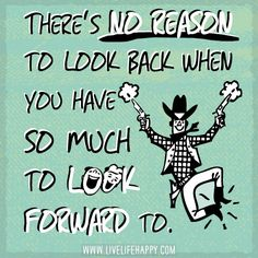 There's no reason to look back when you have so much to look forward to. Inspiring Quotes About Life, Inspirational Thoughts, Quotes To Live By, Life Quotes, Positive Quotes, Best Quotes, Favorite Quotes, Awesome Quotes, Daily Reminder