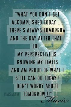 """""""What you don't get accomplished today . There's always tomorrow and the day after that ! My perspective is. knowing my limits and am proud of what I still can do today ! Don't worry about tomorrow!"""" Quote By Marie Multiple Sclerosis Awareness Multiple Sclerosis Quotes, Multiple Sclerosis Awareness, Chronic Illness, Chronic Pain, Fibromyalgia, Dont Worry About Tomorrow, Tomorrow Quotes, Invisible Illness, How I Feel"""