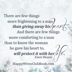 """""""There are few things more frightening to a man than giving his heart.  And there are few things more comforting to a man than to know the woman he gave his heart to, will protect it with her life."""""""