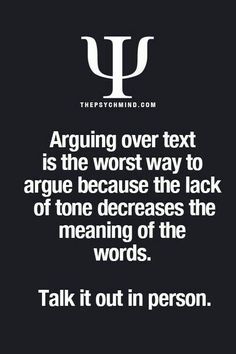 Arguing over text is the worst way to argue because the lack of tone decreases the meaning of the words. Talk in person.sooooo true but faceeee offf main jo kha woh kbi ni bhuly ga Psychology Says, Psychology Fun Facts, Psychology Quotes, The Words, Fact Quotes, True Quotes, Mood Quotes, Psycho Facts, Physiological Facts