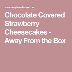 Chocolate Covered Strawberry Cheesecakes - Away From the Box