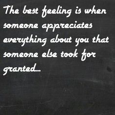 The best feeling is when the person that took you for granted realizes their mistake and appreciates everything about you again