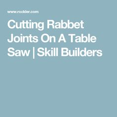 Cutting Rabbet Joints On A Table Saw | Skill Builders