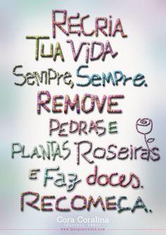 recria tua vida, sempre, sempre, remove pedras e planta roseiras e faz doces. Recomeça - Cora Coralina -