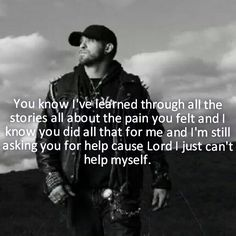 """""""I could stand to lose my faith in, friends that come and go! Yeah, they'll be there when you need them! They say that when you don't! And I could give up on my heroes! Could let myself down too! But what would I do, if I lost my faith in you?""""... """"My Faith In You""""- Brantley Gilbert ❤."""