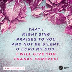 That I might sing praises to you and not be silent. O LORD my God, I will give you thanks forever! –Psalm 30:12 NLT #VerseOfTheDay #Bible