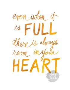 Even when it is full, there is always room in your heart.