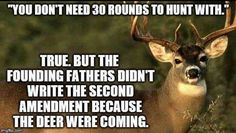 You don't need 30 rounds to hunt with. True, but the founding fathers didn't write the second amendment because the deer were coming.