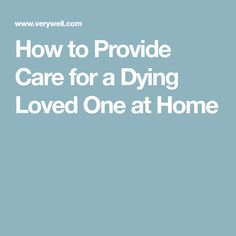 How to Provide Care for a Dying Loved One at Home Hospice Nurse, End Of Life, Caregiver, Social Work, First Love, Tips, First Crush, Puppy Love, Counseling