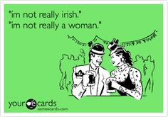 Funny St. Patrick's Day Ecard: 'im not really irish.' 'im not really a woman.'