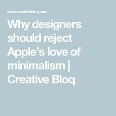 Why designers should reject Apple's love of minimalism | Creative Bloq