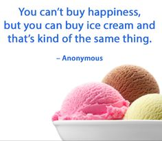 You can't buy happiness, but you can buy ice cream and that's kind of the same thing. - Anonymous