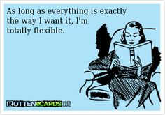 As long as everything is exactlythe way I want it, I'mtotally flexible.