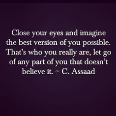 """""""Close your eyes and imagine the best version of you possible. That's who you really are, let go of any part of you that doesn't believe it."""" -C. Assad"""