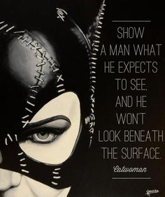 Show a man what he expects to see and he won't look beneath the surface. -Catwoman