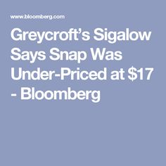 Greycroft's Sigalow Says Snap Was Under-Priced at $17 - Bloomberg