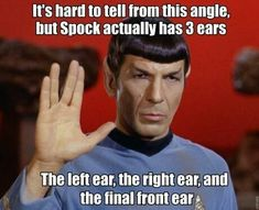 StarTrek: ... Spock has three ears: the left ear; the right ear; and the final front ear
