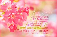 But as for me, I would seek God, and to God I would commit my cause - Who does great things, and unsearchable, marvelous things without number. Job 5:8-9 <3