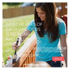 "What He asks of each one of us is to be able and willing to take up the joyful ""burden"" of discipleship. - Ronald A. Rasband  #LDSConf"