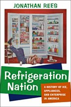 Refrigeration Nation: A History of Ice, Appliances, and Enterprise in America by Jonathan Rees