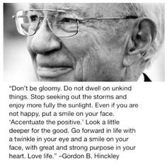 """""""Don't be gloomy. Do not dwell on unkind things. Stop seeking out the storms and enjoy more fully the sunlight. Even if you are not happy, put a smile on your face. 'Accentuate the positive.' Look a little deeper for the good. Go forward in life with a twinkle in your eye and a smile on your face, with great and strong purpose in your heart. Love life."""" –Gordon B. Hinckley http://pinterest.com/pin/24066179228827332; http://facebook.com/242634619088155"""