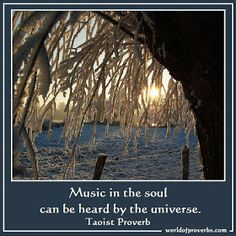 Music in the soul can be heard by the universe. ~Taoist proverb